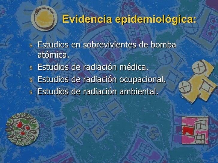 Evidencia epidemiológica: <ul><li>Estudios en sobrevivientes de bomba atómica. </li></ul><ul><li>Estudios de radiación méd...