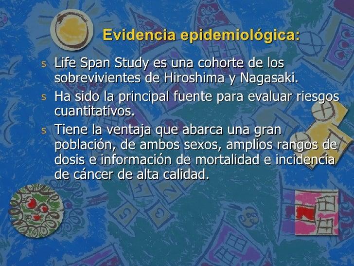 Evidencia epidemiológica: <ul><li>Life Span Study es una cohorte de los sobrevivientes de Hiroshima y Nagasaki. </li></ul>...