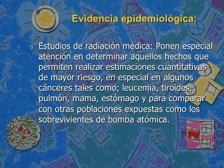 Evidencia epidemiológica: <ul><li>Estudios de radiación médica: Ponen especial atención en determinar aquellos hechos que ...