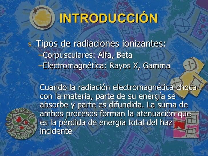 INTRODUCCIÓN <ul><li>Tipos de radiaciones ionizantes: </li></ul><ul><ul><li>Corpusculares: Alfa, Beta </li></ul></ul><ul><...