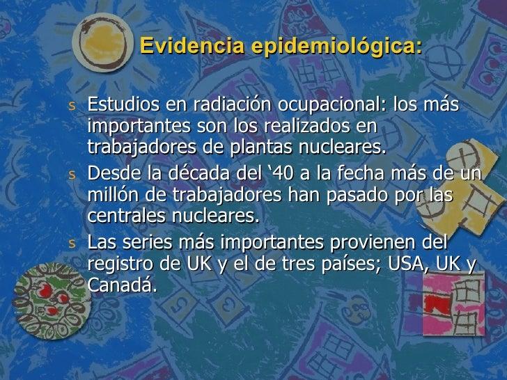 Evidencia epidemiológica: <ul><li>Estudios en radiación ocupacional: los más importantes son los realizados en trabajadore...