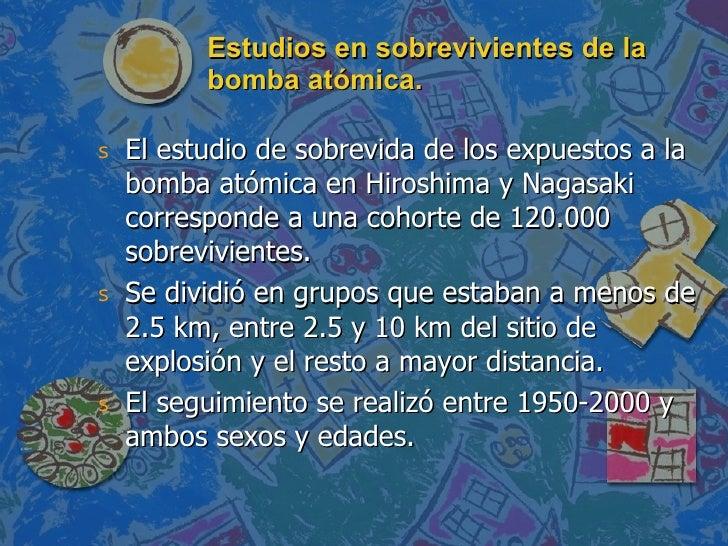 Estudios en sobrevivientes de la bomba atómica. <ul><li>El estudio de sobrevida de los expuestos a la bomba atómica en Hir...