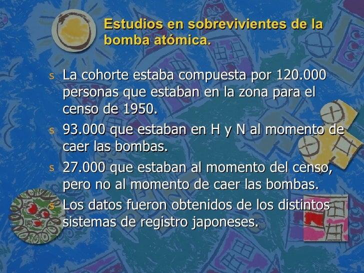 Estudios en sobrevivientes de la bomba atómica. <ul><li>La cohorte estaba compuesta por 120.000 personas que estaban en la...