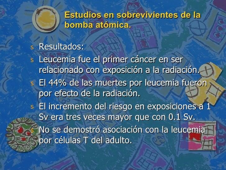 Estudios en sobrevivientes de la bomba atómica. <ul><li>Resultados: </li></ul><ul><li>Leucemia fue el primer cáncer en ser...