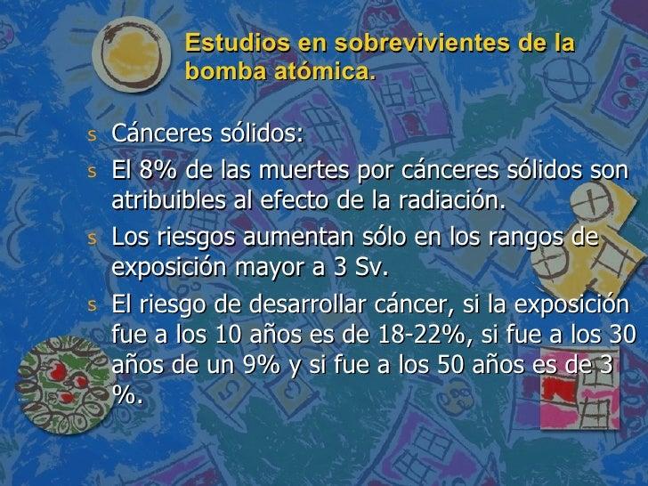 Estudios en sobrevivientes de la bomba atómica. <ul><li>Cánceres sólidos: </li></ul><ul><li>El 8% de las muertes por cánce...