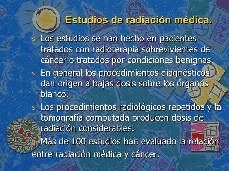 Estudios de radiación médica. <ul><li>Los estudios se han hecho en pacientes tratados con radioterapia sobrevivientes de c...