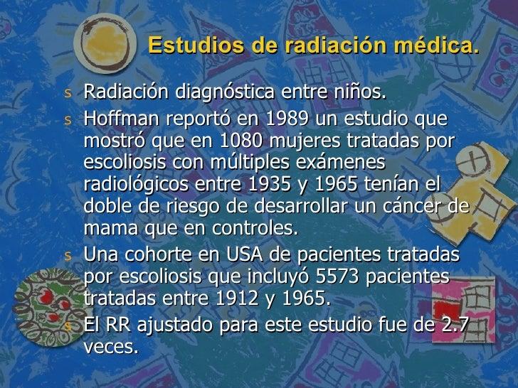 Estudios de radiación médica. <ul><li>Radiación diagnóstica entre niños. </li></ul><ul><li>Hoffman reportó en 1989 un estu...