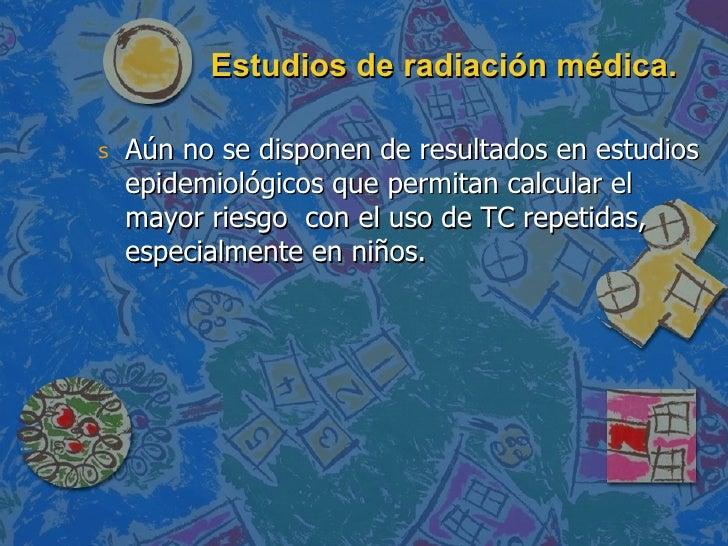 Estudios de radiación médica. <ul><li>Aún no se disponen de resultados en estudios epidemiológicos que permitan calcular e...