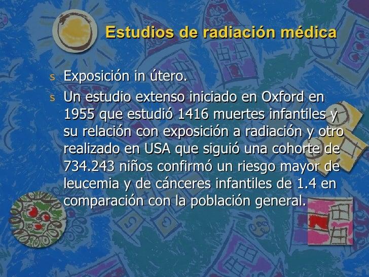Estudios de radiación médica <ul><li>Exposición in útero. </li></ul><ul><li>Un estudio extenso iniciado en Oxford en 1955 ...