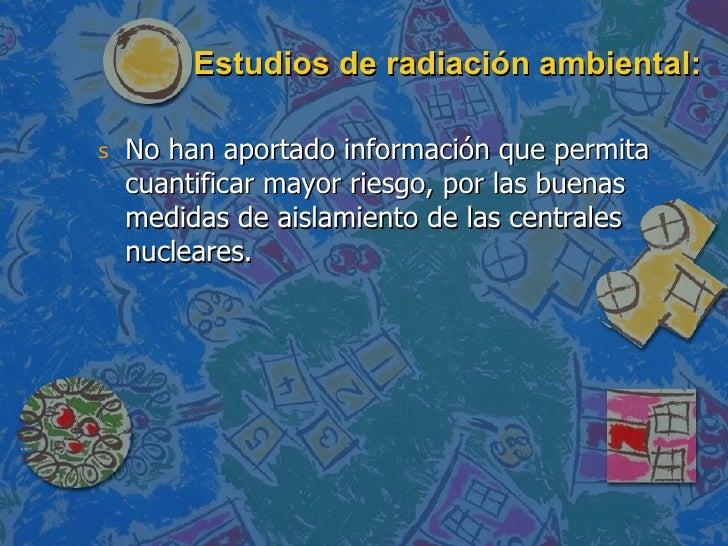 Estudios de radiación ambiental: <ul><li>No han aportado información que permita cuantificar mayor riesgo, por las buenas ...