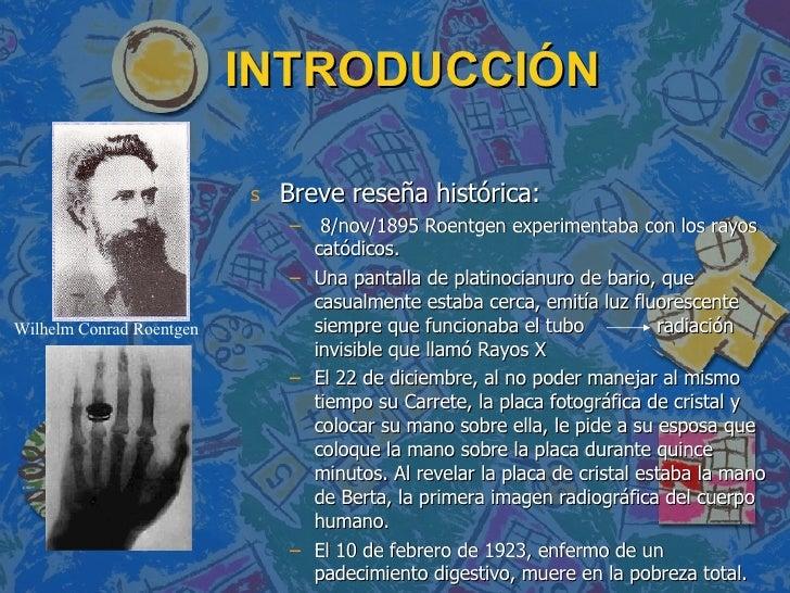 INTRODUCCIÓN <ul><li>Breve reseña histórica: </li></ul><ul><ul><li>8/nov/1895 Roentgen experimentaba con los rayos catódic...