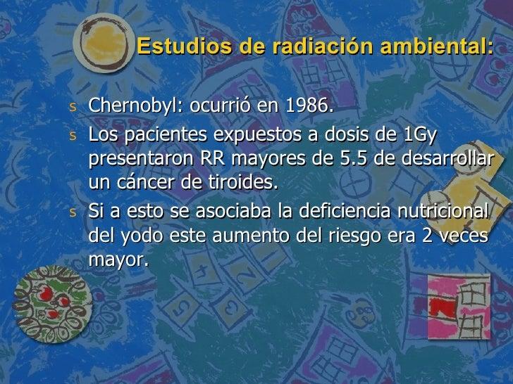 Estudios de radiación ambiental: <ul><li>Chernobyl: ocurrió en 1986. </li></ul><ul><li>Los pacientes expuestos a dosis de ...