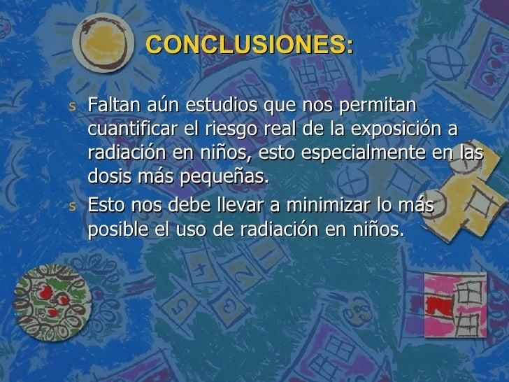 CONCLUSIONES: <ul><li>Faltan aún estudios que nos permitan cuantificar el riesgo real de la exposición a radiación en niño...