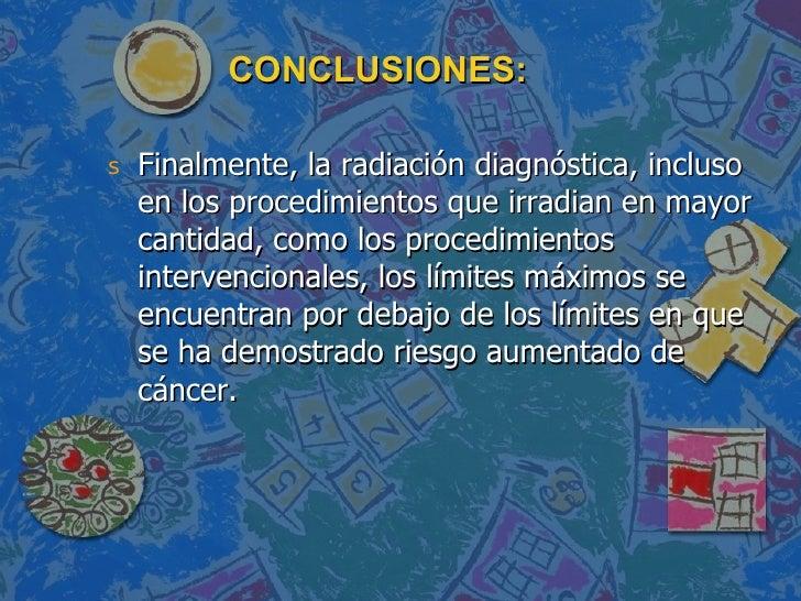 CONCLUSIONES: <ul><li>Finalmente, la radiación diagnóstica, incluso en los procedimientos que irradian en mayor cantidad, ...
