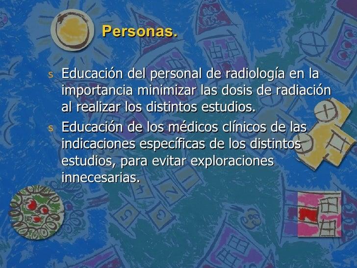 Personas. <ul><li>Educación del personal de radiología en la importancia minimizar las dosis de radiación al realizar los ...