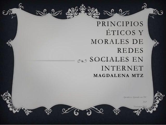 PRINCIPIOS   ÉTICOS YMORALES DE     REDESSOCIALES EN  INTERNETM A G DA L E NA M T Z            Aprender a Aprender con TIC...