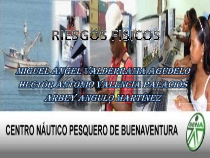 RIESGOS FISICOS<br />MIGUEL ANGEL VALDERRAMA AGUDELO<br />HECTOR ANTONIO VALENCIA PALACIOS<br />arbey Angulo Martínez<br />