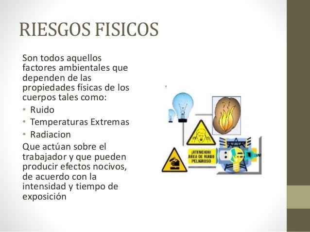 RIESGOS FISICOS Son todos aquellos factores ambientales que dependen de las propiedades físicas de los cuerpos tales como:...