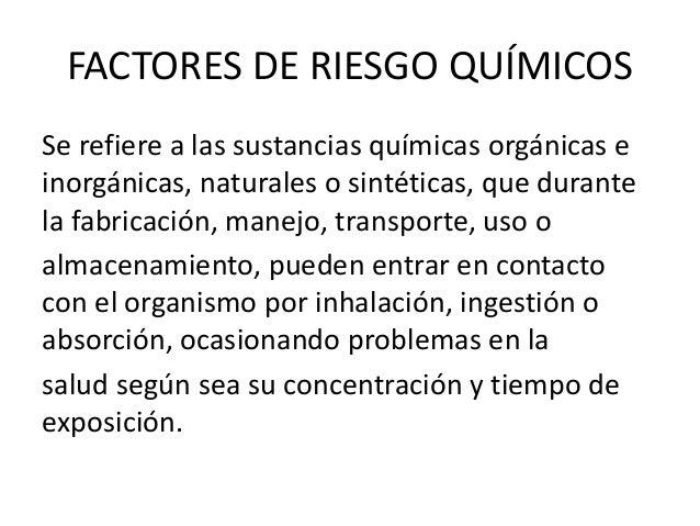 FACTORES DE RIESGO QUÍMICOS Se refiere a las sustancias químicas orgánicas e inorgánicas, naturales o sintéticas, que dura...