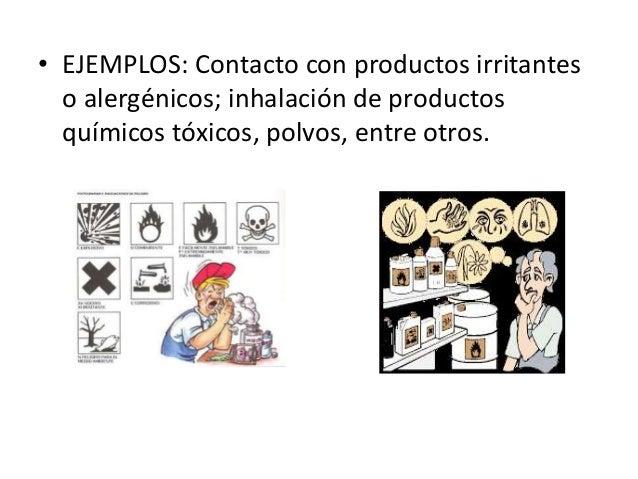 • EJEMPLOS: Contacto con productos irritantes o alergénicos; inhalación de productos químicos tóxicos, polvos, entre otros.