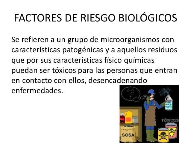 FACTORES DE RIESGO BIOLÓGICOS Se refieren a un grupo de microorganismos con características patogénicas y a aquellos resid...