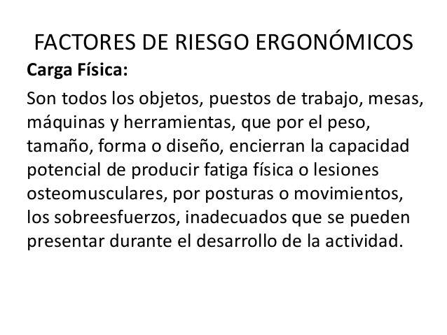 FACTORES DE RIESGO ERGONÓMICOS Carga Física: Son todos los objetos, puestos de trabajo, mesas, máquinas y herramientas, qu...