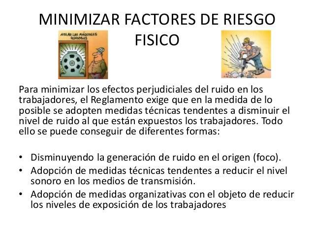 MINIMIZAR FACTORES DE RIESGO FISICO Para minimizar los efectos perjudiciales del ruido en los trabajadores, el Reglamento ...