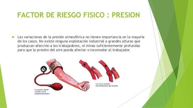 FACTOR DE RIESGO FISICO : PRESION  Las variaciones de la presión atmosférica no tienen importancia en la mayoría de los c...