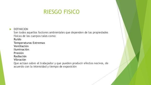 RIESGO FISICO  DEFINICION Son todos aquellos factores ambientales que dependen de las propiedades físicas de los cuerpos ...