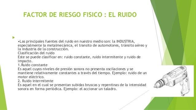 FACTOR DE RIESGO FISICO : EL RUIDO  •Las principales fuentes del ruido en nuestro medio son: la INDUSTRIA, especialmente ...