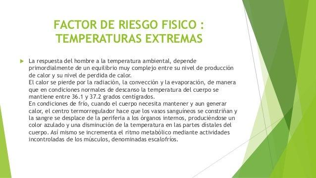 FACTOR DE RIESGO FISICO : TEMPERATURAS EXTREMAS  La respuesta del hombre a la temperatura ambiental, depende primordialme...