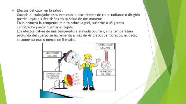  Efectos del calor en la salud : Cuando el trabajador esta expuesto a latos niveles de calor radiante o dirigido puede ll...
