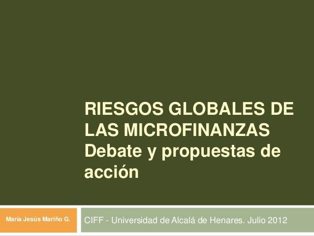 RIESGOS GLOBALES DELAS MICROFINANZASDebate y propuestas deacciónCIFF - Universidad de Alcalá de Henares. Julio 2012María J...