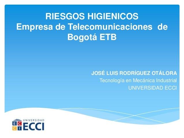 RIESGOS HIGIENICOS Empresa de Telecomunicaciones de Bogotá ETB JOSÉ LUIS RODRÍGUEZ OTÁLORA Tecnología en Mecánica Industri...