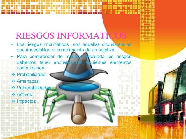 RIESGOS INFORMATICOS • Los riesgos informaticos son aquellas circunstancias que imposiblitan el cumplimeinto de un objetiv...