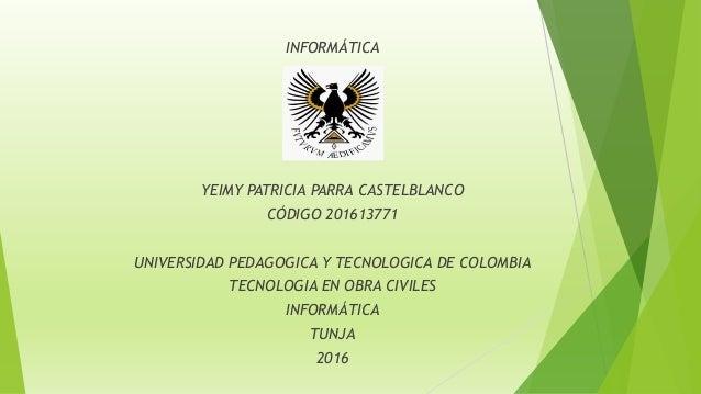 INFORMÁTICA YEIMY PATRICIA PARRA CASTELBLANCO CÓDIGO 201613771 UNIVERSIDAD PEDAGOGICA Y TECNOLOGICA DE COLOMBIA TECNOLOGIA...