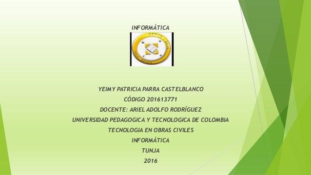 INFORMÁTICA ´ YEIMY PATRICIA PARRA CASTELBLANCO CÓDIGO 201613771 DOCENTE: ARIEL ADOLFO RODRÍGUEZ UNIVERSIDAD PEDAGOGICA Y ...