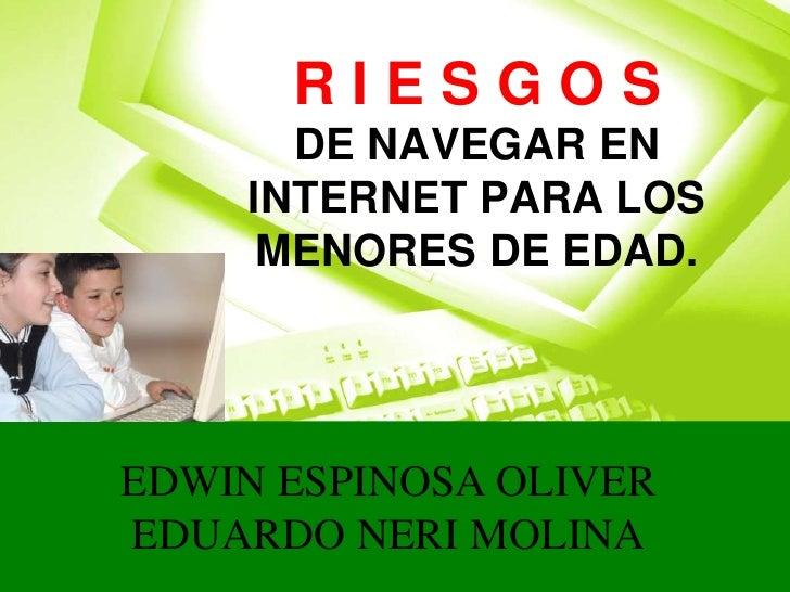 RIESGOS       DE NAVEGAR EN     INTERNET PARA LOS      MENORES DE EDAD.     EDWIN ESPINOSA OLIVER EDUARDO NERI MOLINA