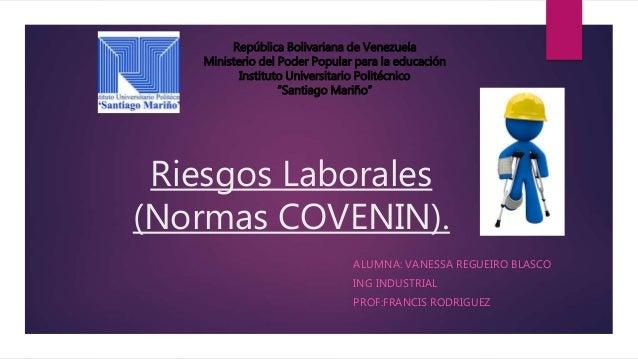 Riesgos Laborales (Normas COVENIN). ALUMNA: VANESSA REGUEIRO BLASCO ING INDUSTRIAL PROF:FRANCIS RODRIGUEZ República Boliva...