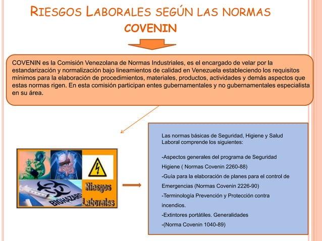 RIESGOS LABORALES SEGÚN LAS NORMAS COVENIN COVENIN es la Comisión Venezolana de Normas Industriales, es el encargado de ve...