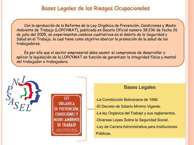 Bases Legales de los Riesgos Ocupacionales Con la aprobación de la Reforma de la Ley Orgánica de Prevención, Condiciones y...