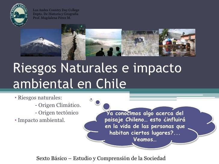 Riesgos Naturales e impacto ambiental en Chile<br />Los Andes Country Day College<br />Depto. De Historia y Geografía<br /...