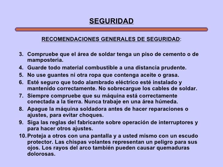 SEGURIDAD <ul><li>RECOMENDACIONES GENERALES DE SEGURIDAD : </li></ul><ul><li>Compruebe que el área de soldar tenga un piso...