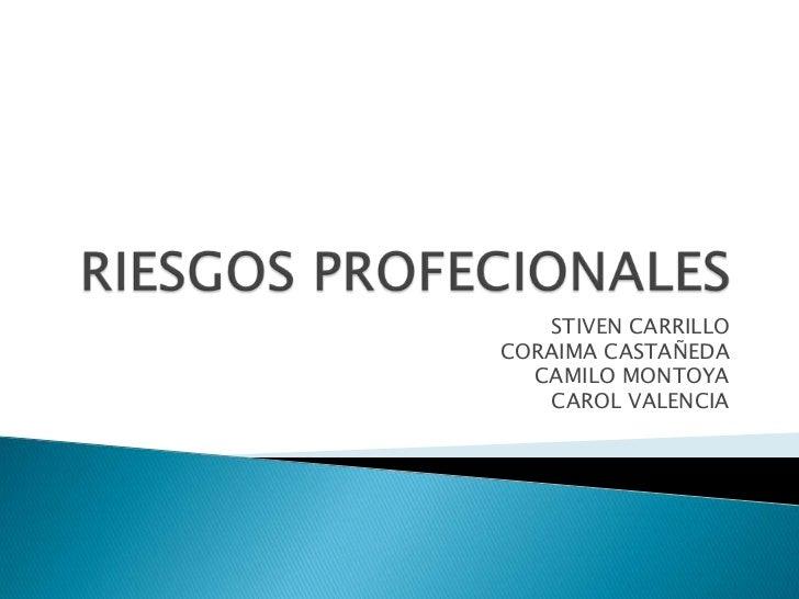 RIESGOS PROFECIONALES <br />STIVEN CARRILLO<br />CORAIMA CASTAÑEDA <br />CAMILO MONTOYA <br />CAROL VALENCIA <br />