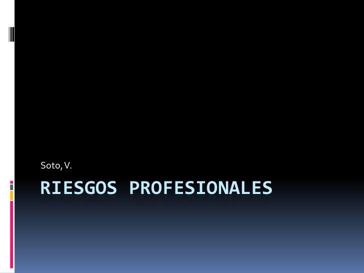 Riesgos profesionales<br />Soto, V.<br />