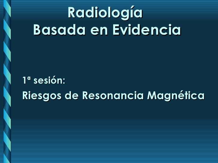 Radiología  Basada en Evidencia 1 ª  sesión: Riesgos de Resonancia Magnética