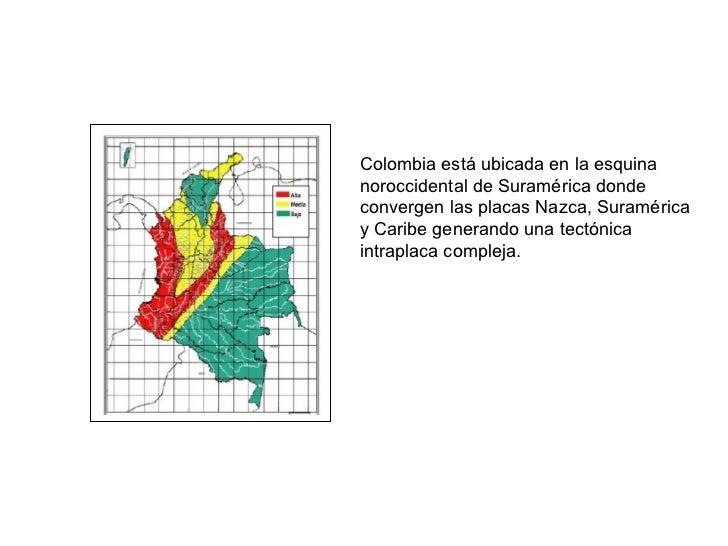 Colombia está ubicada en la esquina noroccidental de Suramérica donde convergen las placas Nazca, Suramérica y Caribe gene...