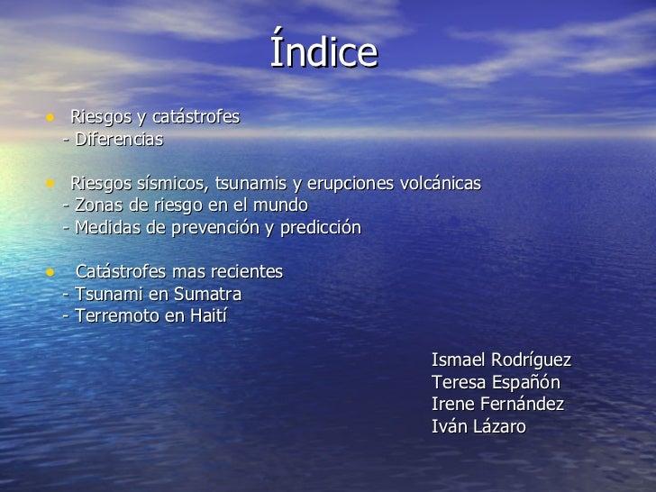 Índice <ul><li>Riesgos y catástrofes </li></ul><ul><li>- Diferencias </li></ul><ul><li>Riesgos sísmicos, tsunamis y erupci...