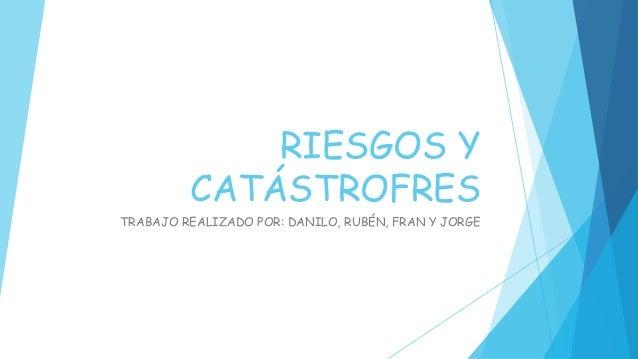 RIESGOS Y CATÁSTROFRES TRABAJO REALIZADO POR: DANILO, RUBÉN, FRAN Y JORGE