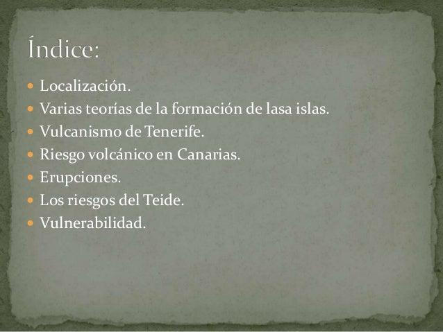  Localización.  Varias teorías de la formación de lasa islas.  Vulcanismo de Tenerife.  Riesgo volcánico en Canarias. ...